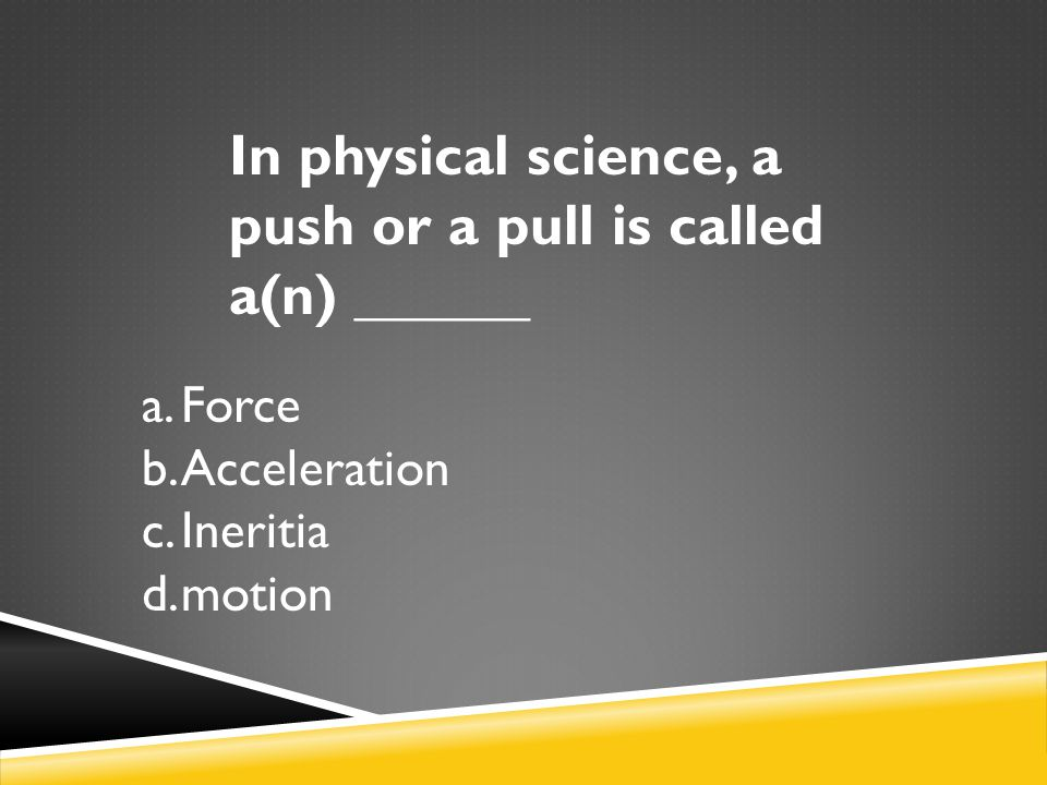 In physical science, a push or a pull is called a(n) ______