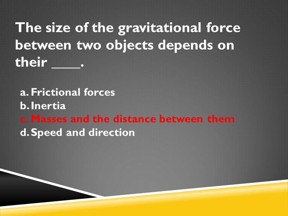 The size of the gravitational force between two objects depends on their ____.