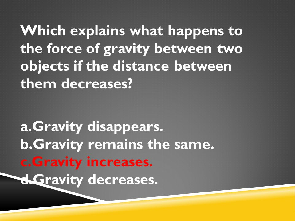 Which explains what happens to the force of gravity between two objects if the distance between them decreases