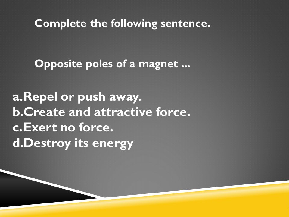 Create and attractive force. Exert no force. Destroy its energy