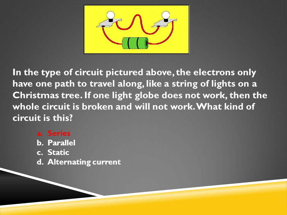 In the type of circuit pictured above, the electrons only have one path to travel along, like a string of lights on a Christmas tree. If one light globe does not work, then the whole circuit is broken and will not work. What kind of circuit is this