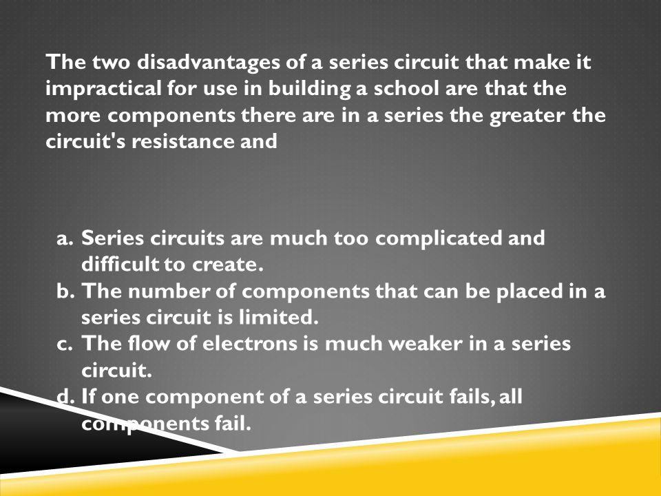 The two disadvantages of a series circuit that make it impractical for use in building a school are that the more components there are in a series the greater the circuit s resistance and