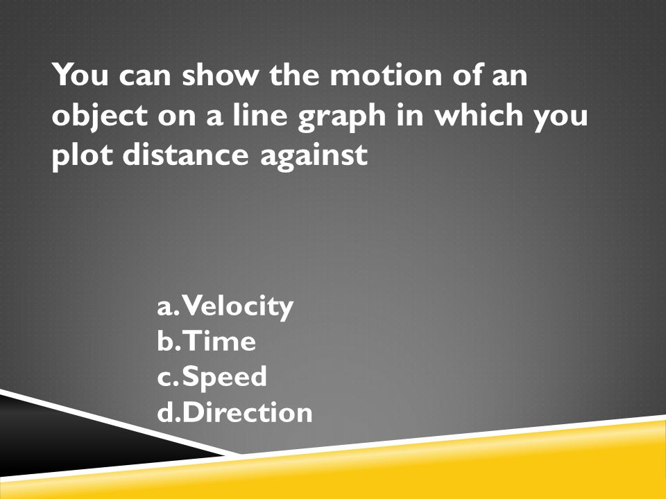 You can show the motion of an object on a line graph in which you plot distance against