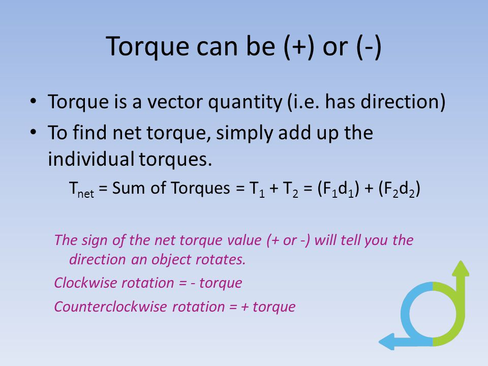 Torque can be (+) or (-) Torque is a vector quantity (i.e. has direction) To find net torque, simply add up the individual torques.