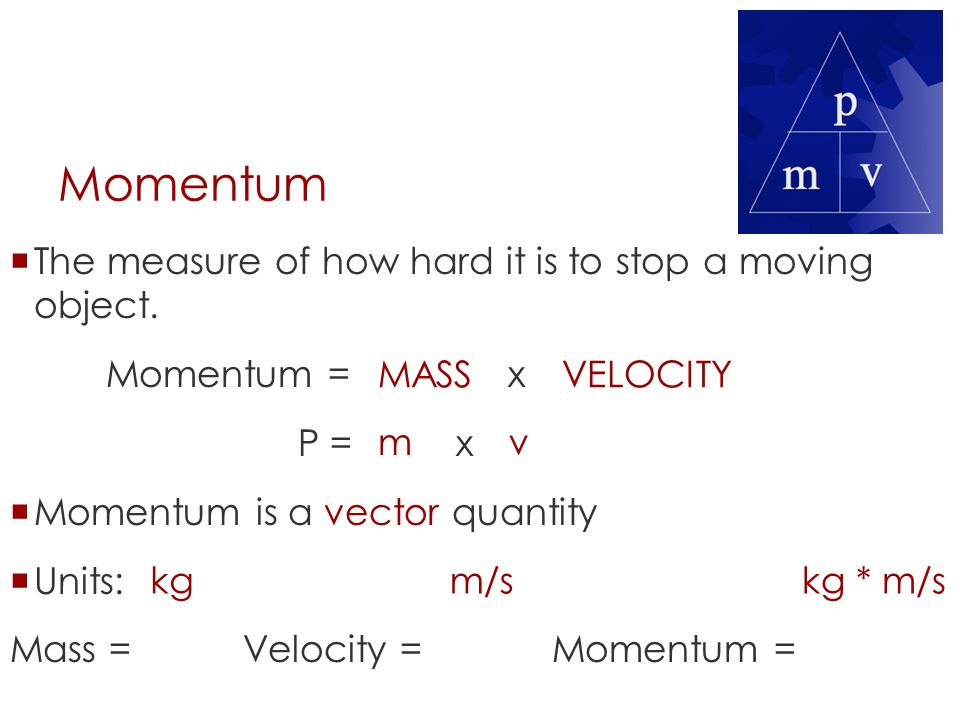 Momentum The measure of how hard it is to stop a moving object.