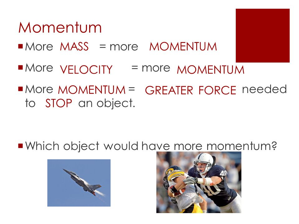Momentum More = more More = more More = needed to an object.