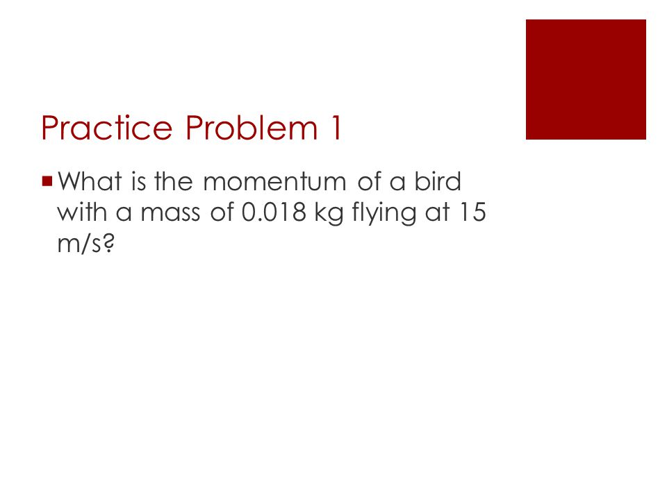 Practice Problem 1 What is the momentum of a bird with a mass of 0.018 kg flying at 15 m/s