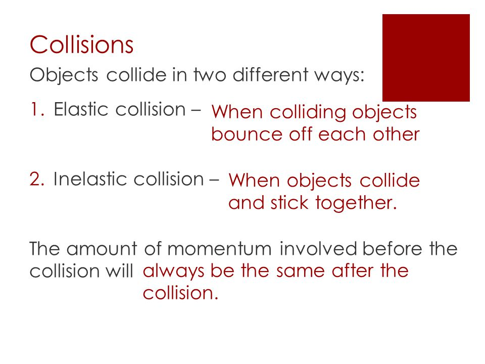 Collisions Objects collide in two different ways: Elastic collision –
