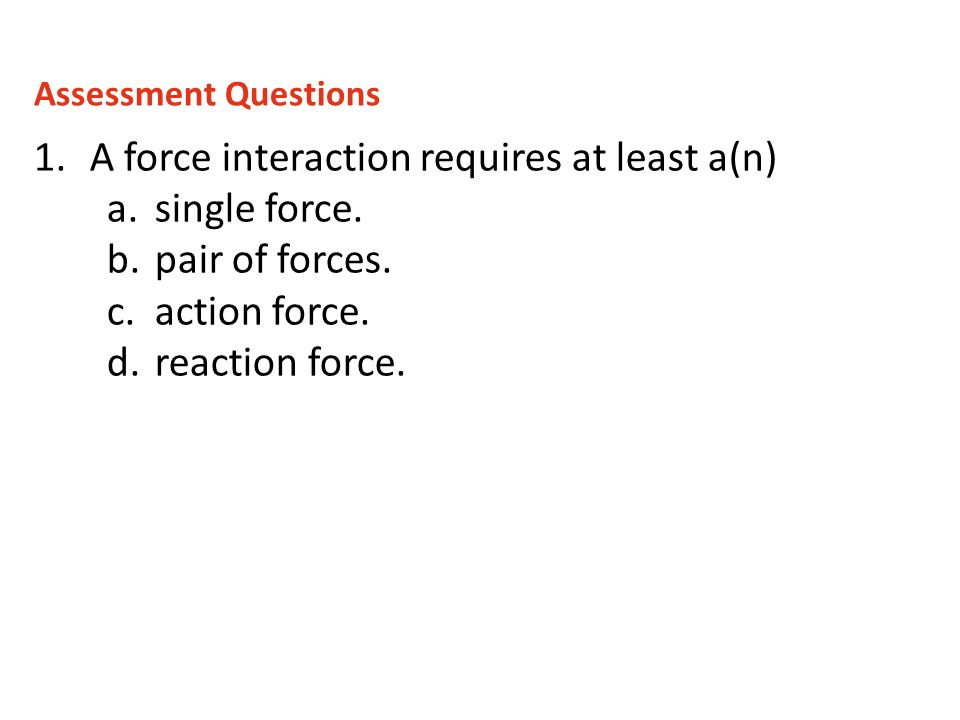 A force interaction requires at least a(n) single force.