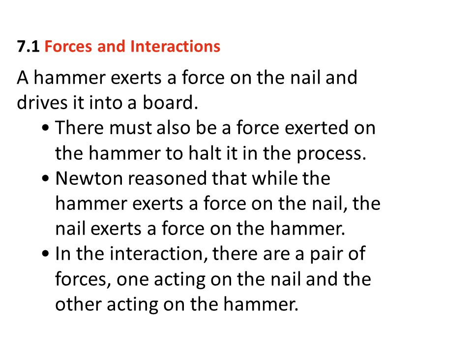 A hammer exerts a force on the nail and drives it into a board.