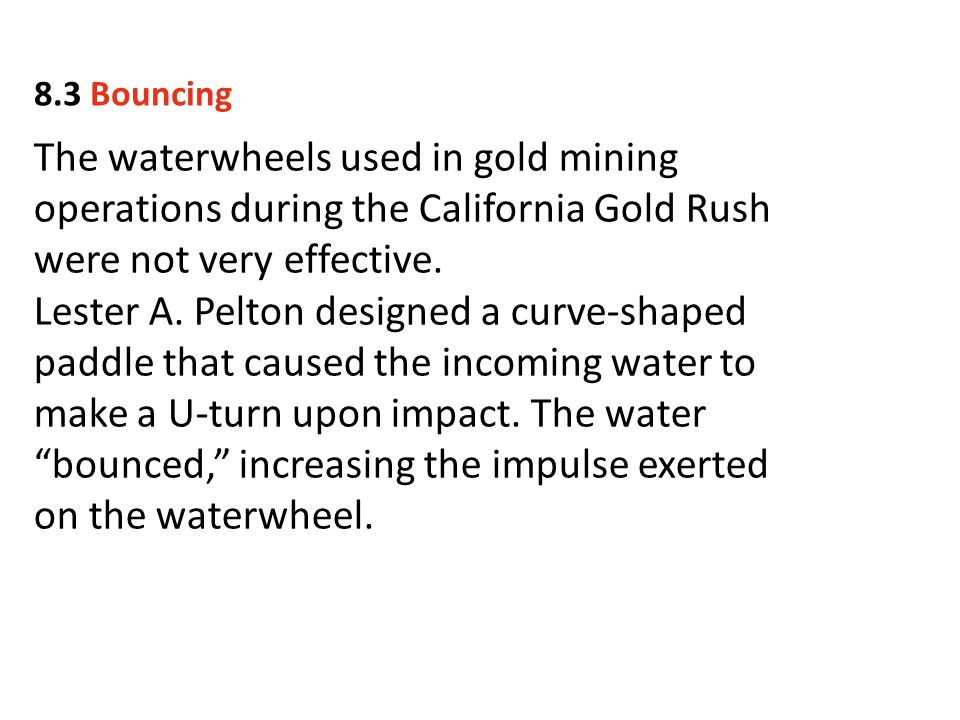 8.3 Bouncing The waterwheels used in gold mining operations during the California Gold Rush were not very effective.