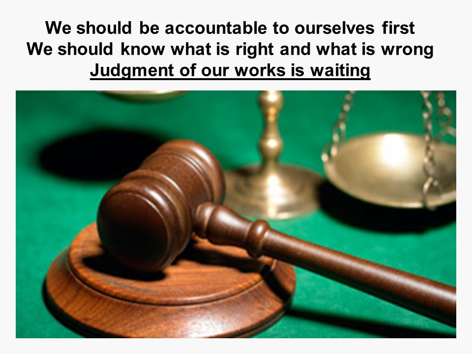 We should be accountable to ourselves first We should know what is right and what is wrong Judgment of our works is waiting