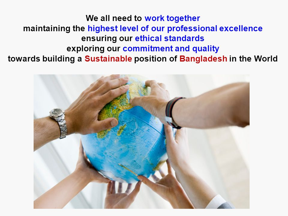 We all need to work together maintaining the highest level of our professional excellence ensuring our ethical standards exploring our commitment and quality towards building a Sustainable position of Bangladesh in the World