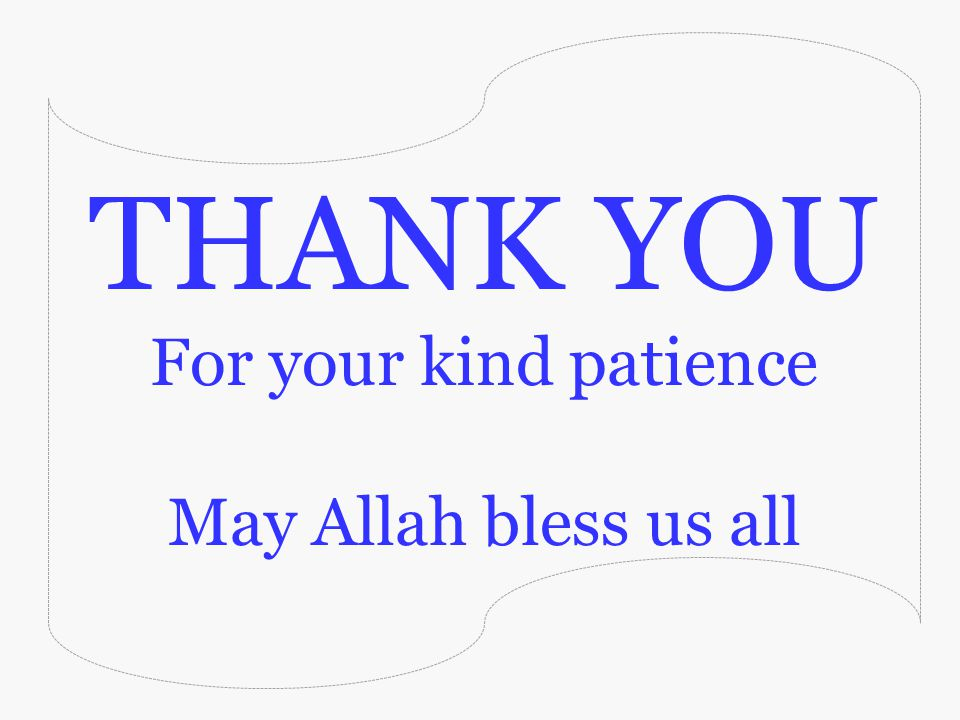 THANK YOU For your kind patience May Allah bless us all