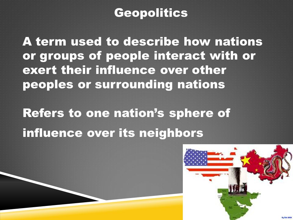 Geopolitics A term used to describe how nations or groups of people interact with or exert their influence over other peoples or surrounding nations.