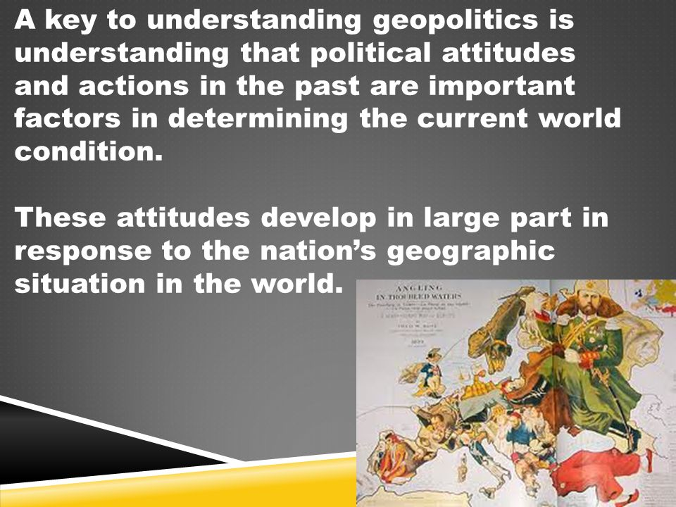 A key to understanding geopolitics is understanding that political attitudes and actions in the past are important factors in determining the current world condition.