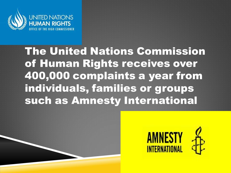 The United Nations Commission of Human Rights receives over 400,000 complaints a year from individuals, families or groups such as Amnesty International