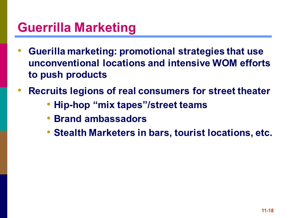 Guerrilla Marketing Guerilla marketing: promotional strategies that use unconventional locations and intensive WOM efforts to push products.
