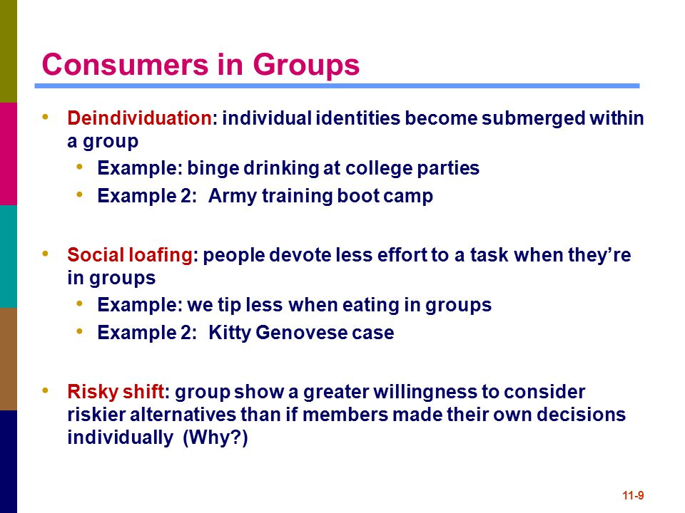 Consumers in Groups Deindividuation: individual identities become submerged within a group. Example: binge drinking at college parties.