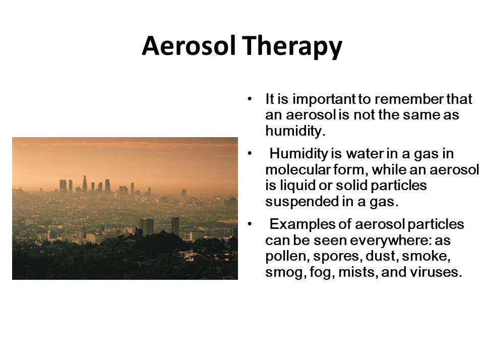 Aerosol Therapy It is important to remember that an aerosol is not the same as humidity.