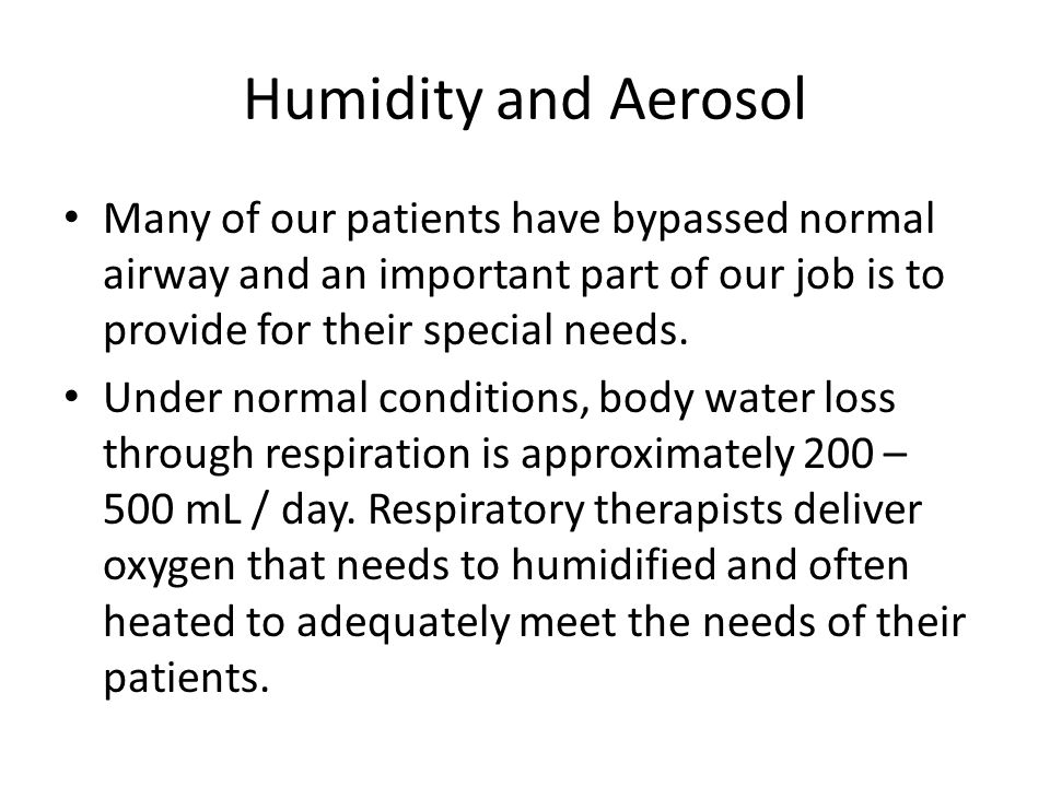 Humidity and Aerosol Many of our patients have bypassed normal airway and an important part of our job is to provide for their special needs.