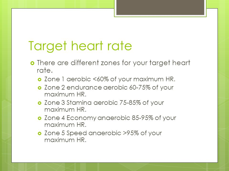 Target heart rate There are different zones for your target heart rate. Zone 1 aerobic <60% of your maximum HR.