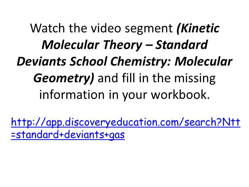 Watch the video segment (Kinetic Molecular Theory – Standard Deviants School Chemistry: Molecular Geometry) and fill in the missing information in your workbook.
