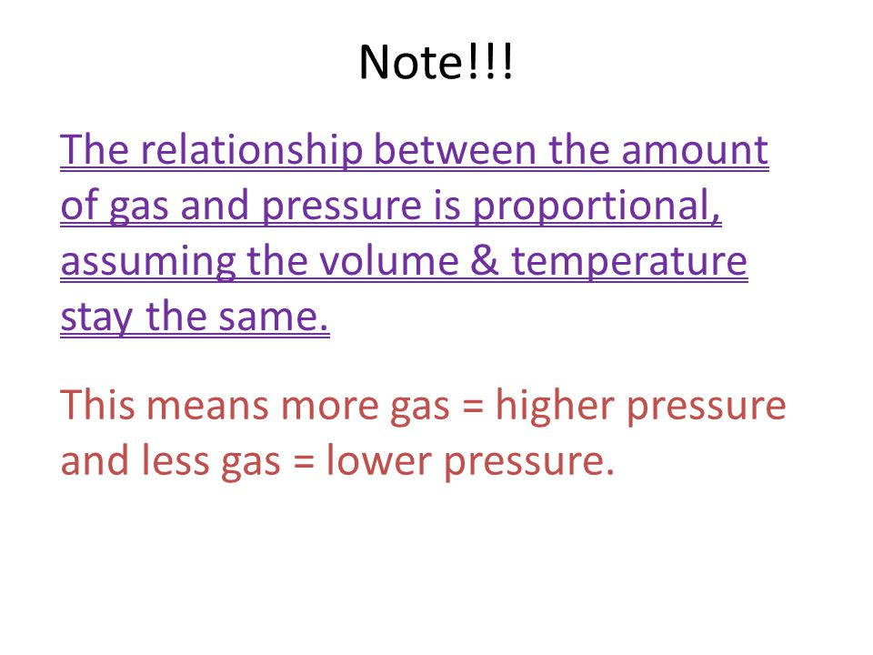Note!!! The relationship between the amount of gas and pressure is proportional, assuming the volume & temperature stay the same.