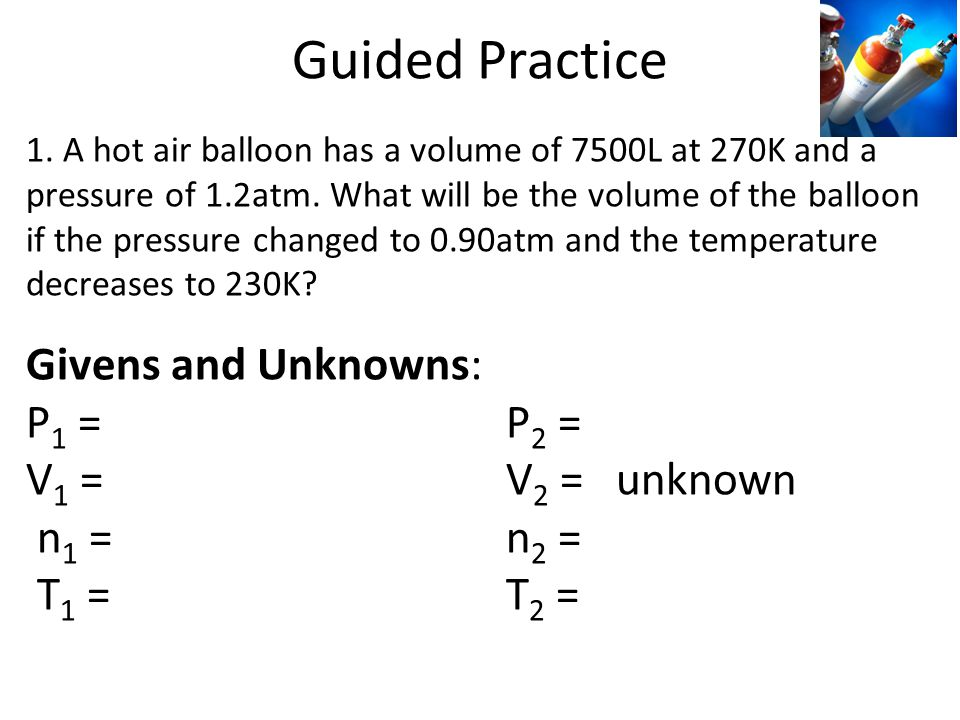 Guided Practice Givens and Unknowns: P1 = 1.2 atm P2 = 0.90 atm