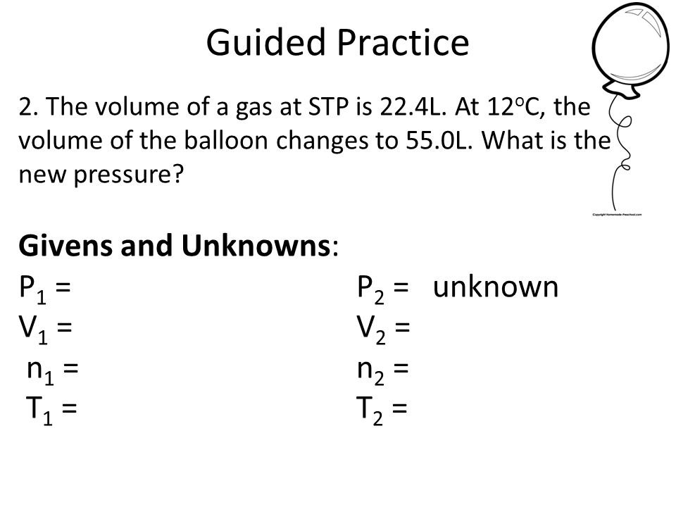 Guided Practice Givens and Unknowns: P1 = 1.0 atm P2 = unknown