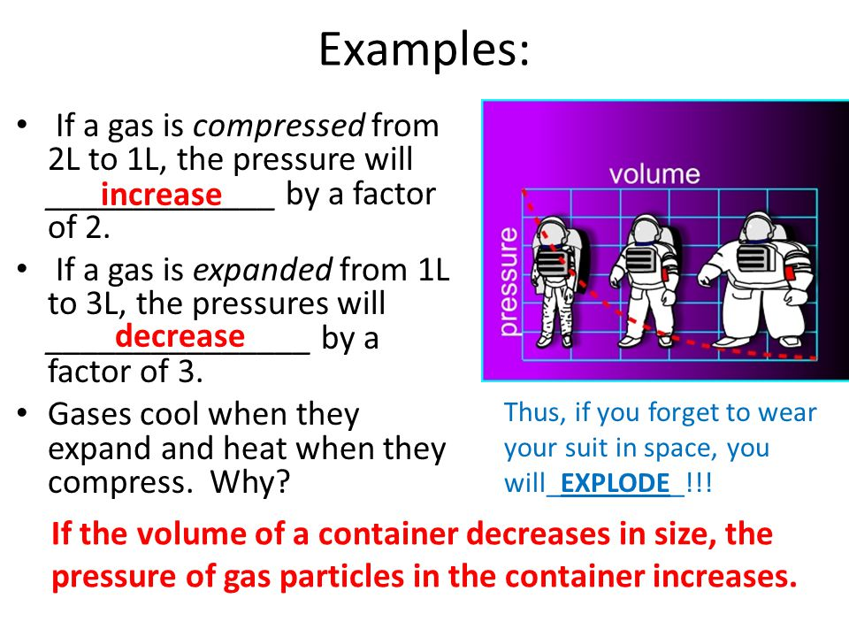 Examples: If a gas is compressed from 2L to 1L, the pressure will _____________ by a factor of 2.