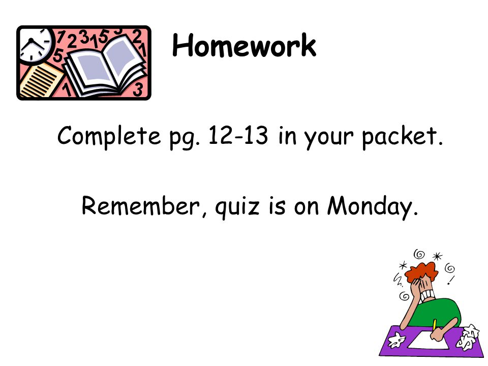 Homework Complete pg. 12-13 in your packet.