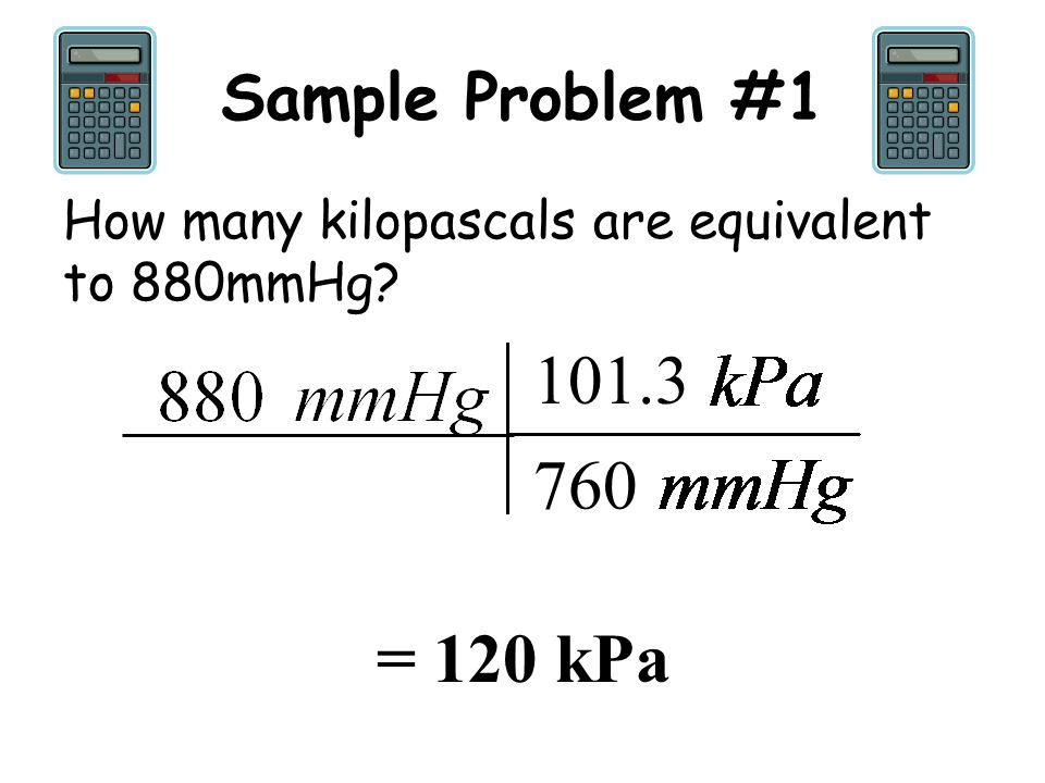 Sample Problem #1 How many kilopascals are equivalent to 880mmHg 101.3 760 = 120 kPa