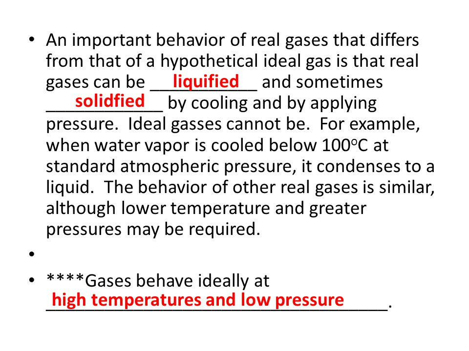 An important behavior of real gases that differs from that of a hypothetical ideal gas is that real gases can be ___________ and sometimes ____________ by cooling and by applying pressure. Ideal gasses cannot be. For example, when water vapor is cooled below 100oC at standard atmospheric pressure, it condenses to a liquid. The behavior of other real gases is similar, although lower temperature and greater pressures may be required.