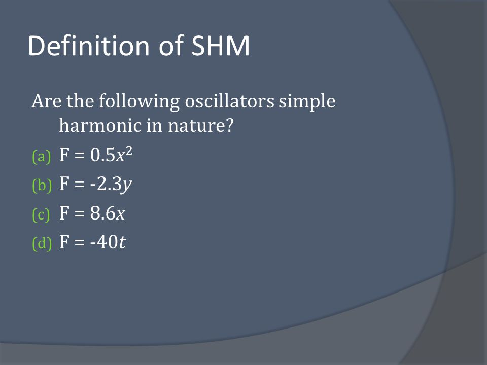 Definition of SHM Are the following oscillators simple harmonic in nature F = 0.5x2. F = -2.3y. F = 8.6x.