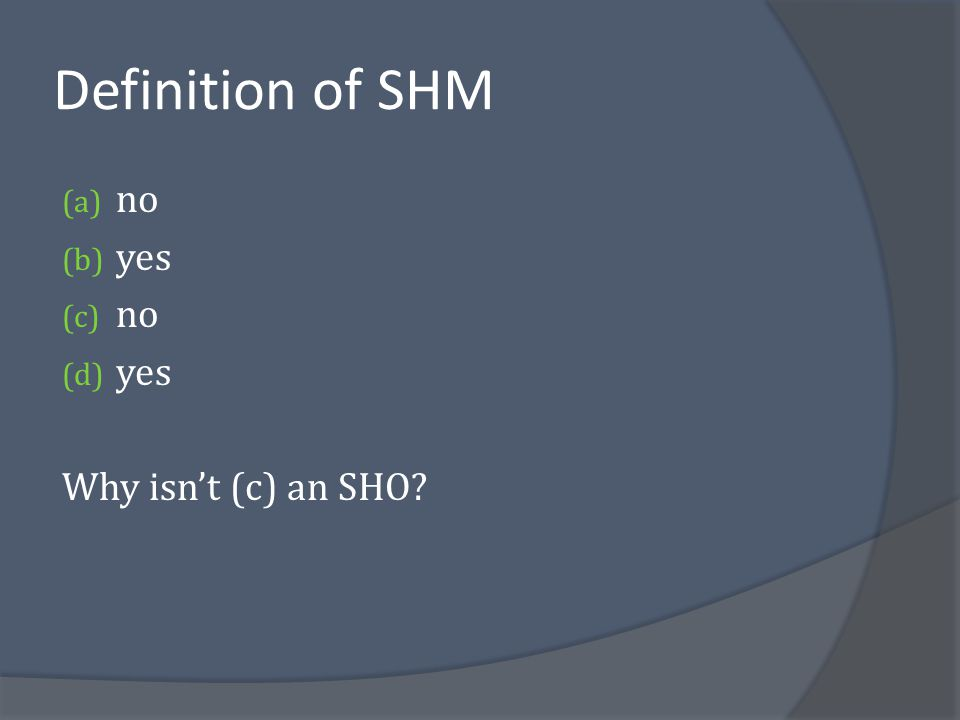 Definition of SHM no yes Why isn't (c) an SHO