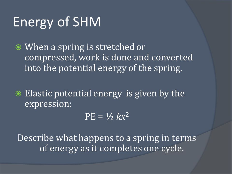 Energy of SHM When a spring is stretched or compressed, work is done and converted into the potential energy of the spring.