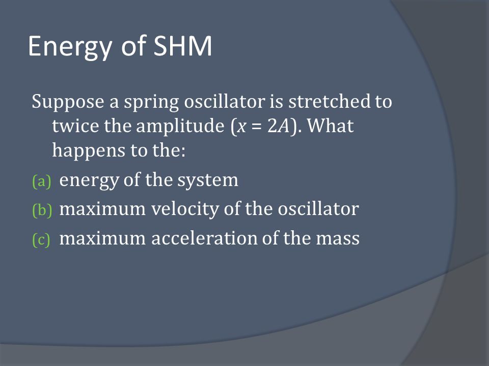 Energy of SHM Suppose a spring oscillator is stretched to twice the amplitude (x = 2A). What happens to the: