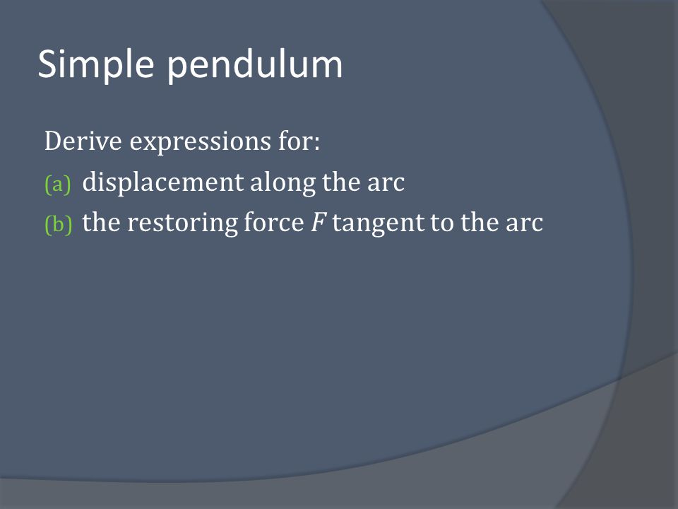 Simple pendulum Derive expressions for: displacement along the arc