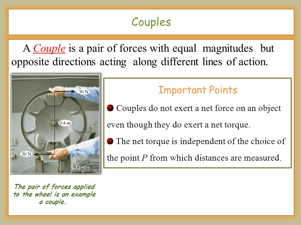The pair of forces applied to the wheel is an example a couple.