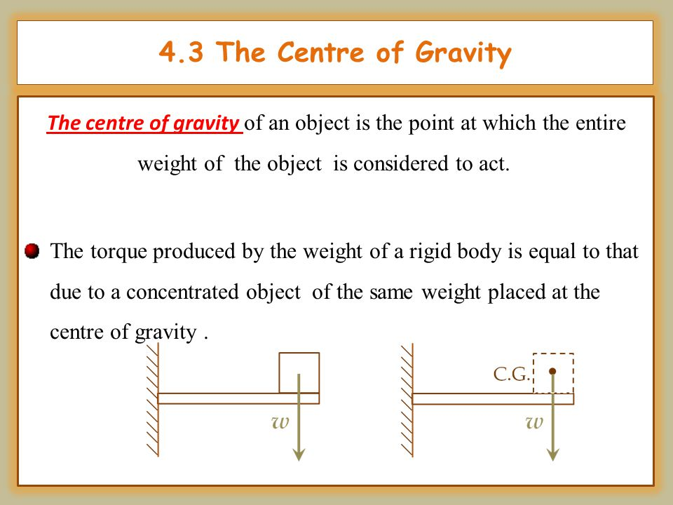 4.3 The Centre of Gravity The centre of gravity of an object is the point at which the entire weight of the object is considered to act.