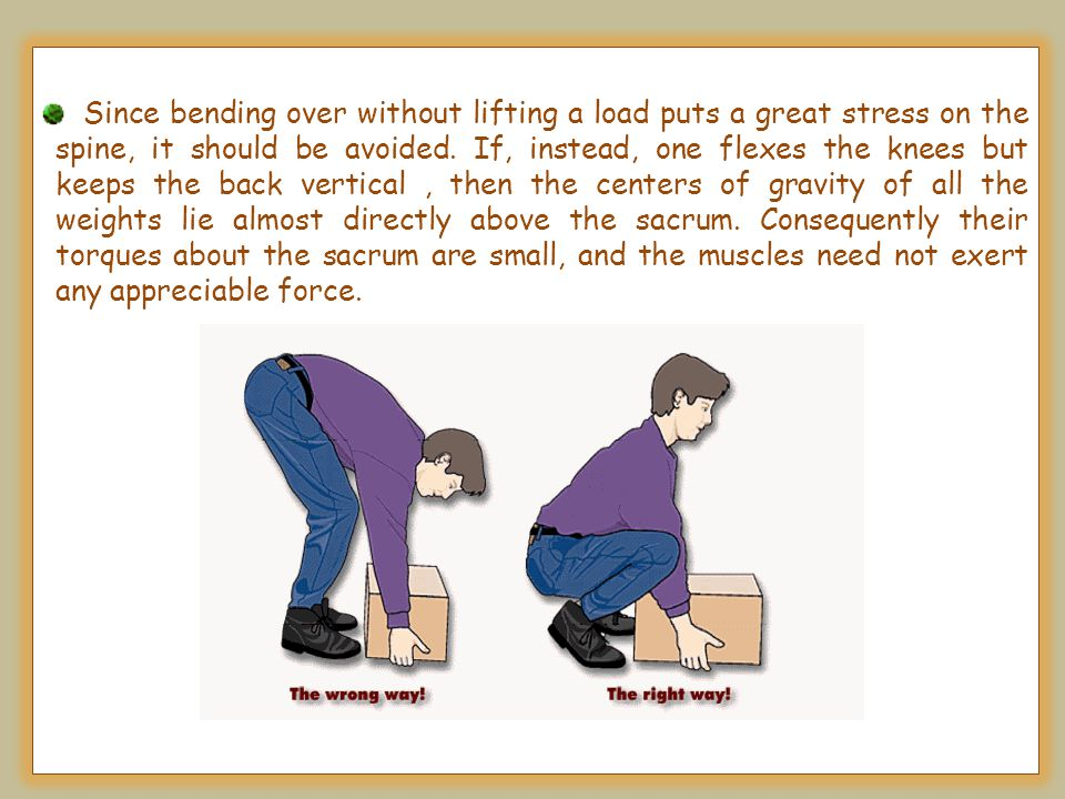 Since bending over without lifting a load puts a great stress on the spine, it should be avoided.