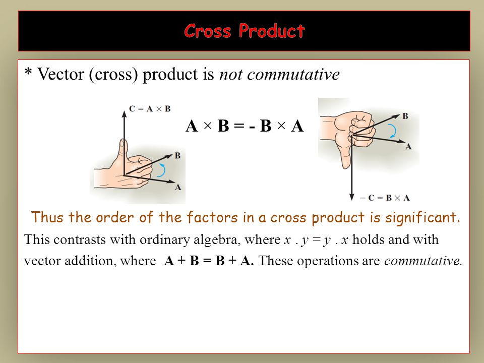 * Vector (cross) product is not commutative A × B = - B × A