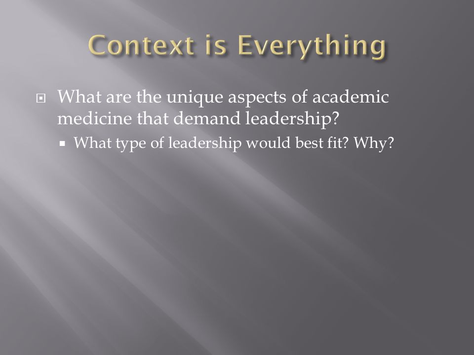 Context is Everything What are the unique aspects of academic medicine that demand leadership.