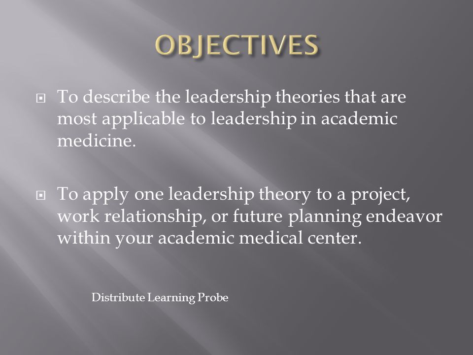 OBJECTIVES To describe the leadership theories that are most applicable to leadership in academic medicine.