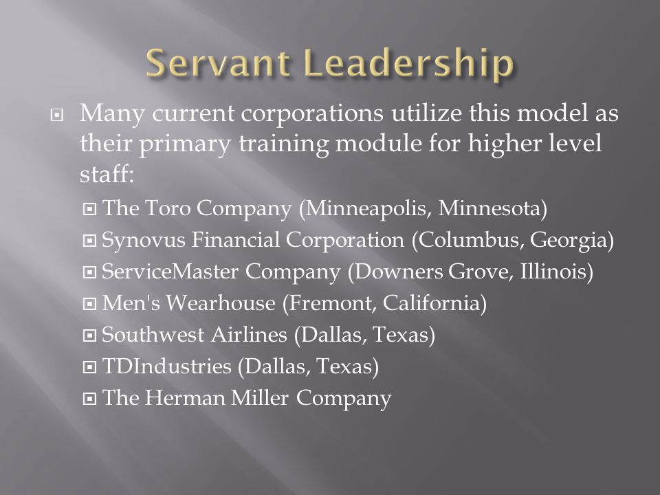 Servant Leadership Many current corporations utilize this model as their primary training module for higher level staff: