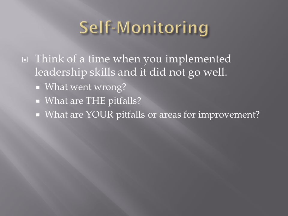 Self-Monitoring Think of a time when you implemented leadership skills and it did not go well. What went wrong