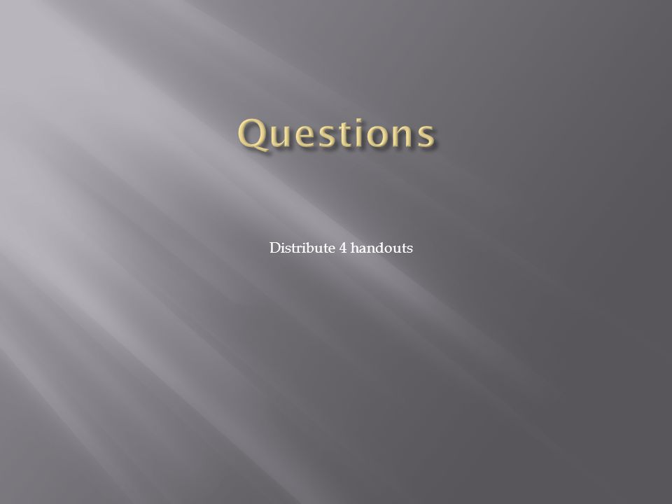 Questions Distribute 4 handouts