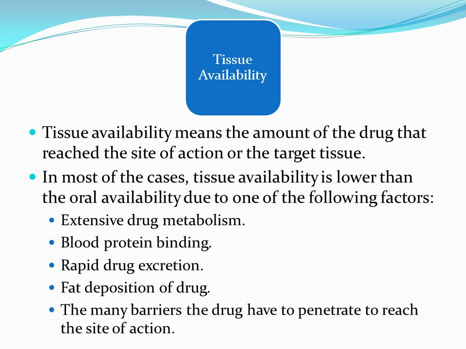 Tissue Availability Tissue availability means the amount of the drug that reached the site of action or the target tissue.