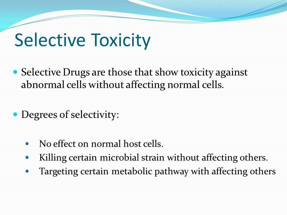 Selective Toxicity Selective Drugs are those that show toxicity against abnormal cells without affecting normal cells.